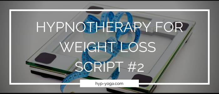 HYPNOTHERAPY FOR WEIGHT LOSS SCRIPT #2